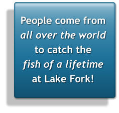 People come from  all over the world to catch the fish of a lifetime at Lake Fork!