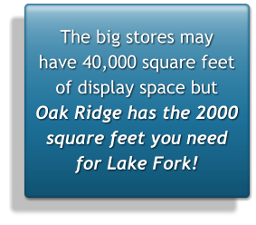 The big stores may  have 40,000 square feet of display space but  Oak Ridge has the 2000 square feet you need for Lake Fork!