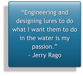 """Engineering and designing lures to do what I want them to do in the water is my passion."" - Jerry Rago"